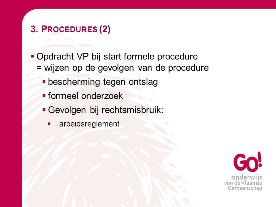 3. P ROCEDURES (2)  Opdracht VP bij start formele procedure = wijzen op de gevolgen van de procedure  bescherming tegen ontslag  formeel onderzoek