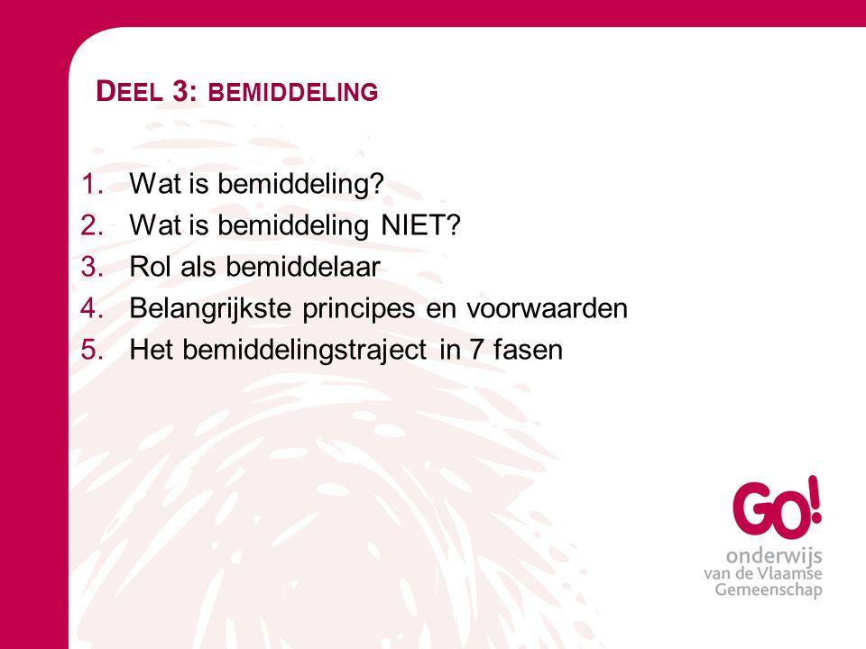 D EEL 3: BEMIDDELING 1.Wat is bemiddeling? 2.Wat is bemiddeling NIET? 3.Rol als bemiddelaar 4.Belangrijkste principes en voorwaarden 5.Het bemiddeling