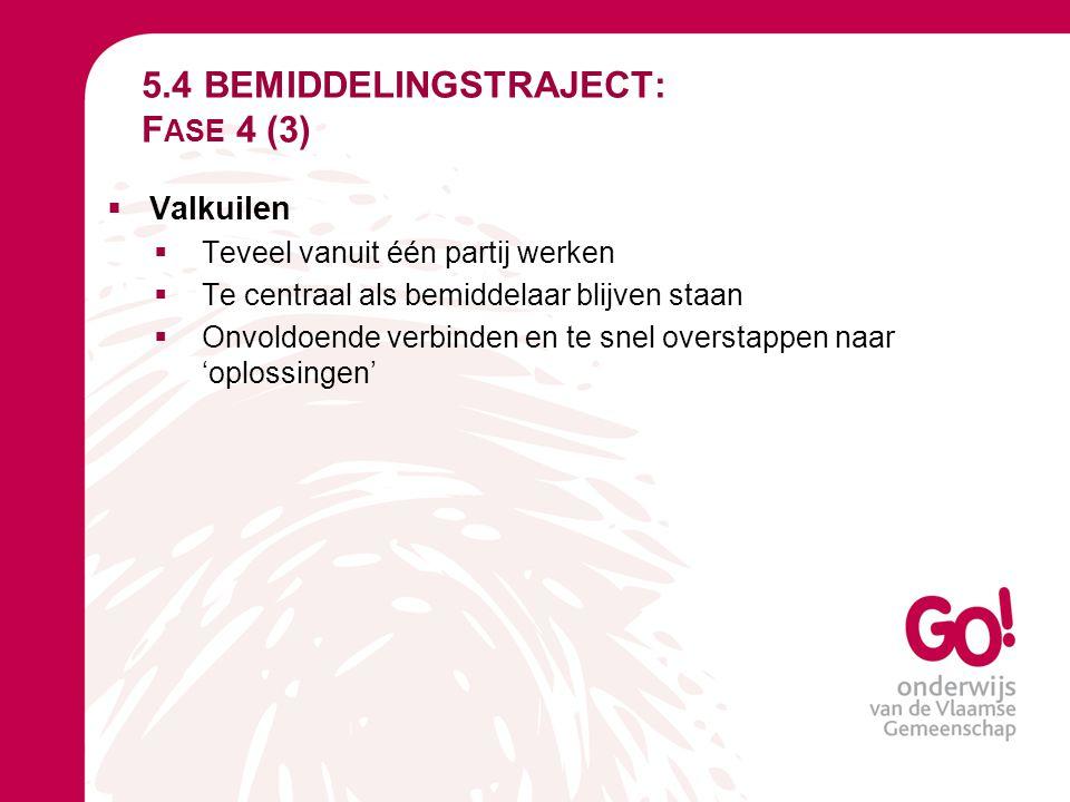 5.4 BEMIDDELINGSTRAJECT: F ASE 4 (3)  Valkuilen  Teveel vanuit één partij werken  Te centraal als bemiddelaar blijven staan  Onvoldoende verbinden