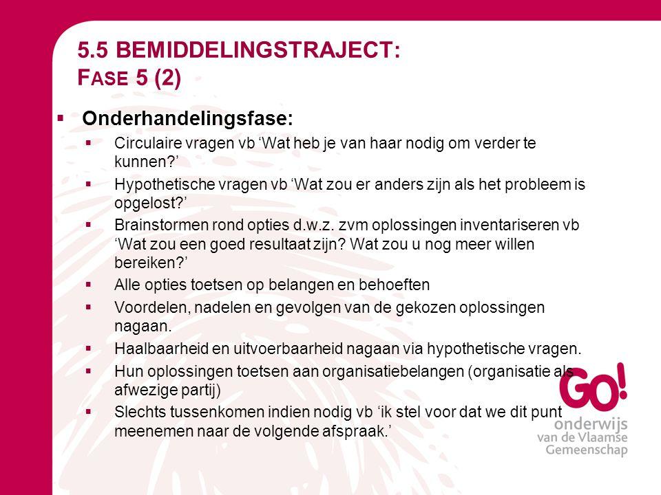 5.5 BEMIDDELINGSTRAJECT: F ASE 5 (2)  Onderhandelingsfase:  Circulaire vragen vb 'Wat heb je van haar nodig om verder te kunnen?'  Hypothetische vr