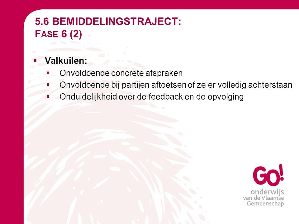 5.6 BEMIDDELINGSTRAJECT: F ASE 6 (2)  Valkuilen:  Onvoldoende concrete afspraken  Onvoldoende bij partijen aftoetsen of ze er volledig achterstaan