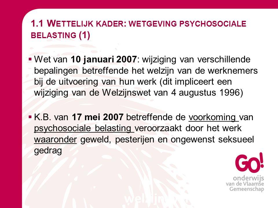 1.1 W ETTELIJK KADER : WETGEVING PSYCHOSOCIALE BELASTING (2)  Psychosociale belasting veroorzaakt door het werk:  elke belasting van psychosociale aard die  haar oorsprong vindt in de uitvoering van het werk of  die voorkomt naar aanleiding van de uitvoering van het werk en  die schadelijke gevolgen heeft voor de  Lichamelijke of  Psychische gezondheid van de persoon