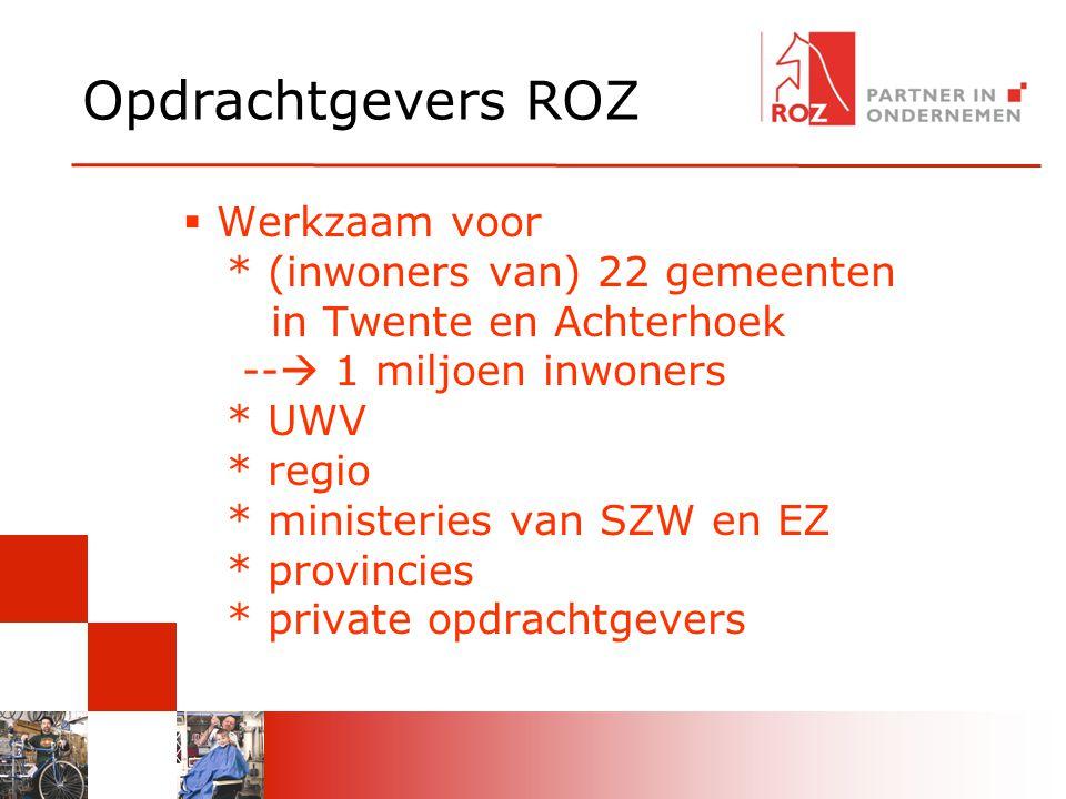 Opdrachtgevers ROZ  Werkzaam voor * (inwoners van) 22 gemeenten in Twente en Achterhoek --  1 miljoen inwoners * UWV * regio * ministeries van SZW en EZ * provincies * private opdrachtgevers