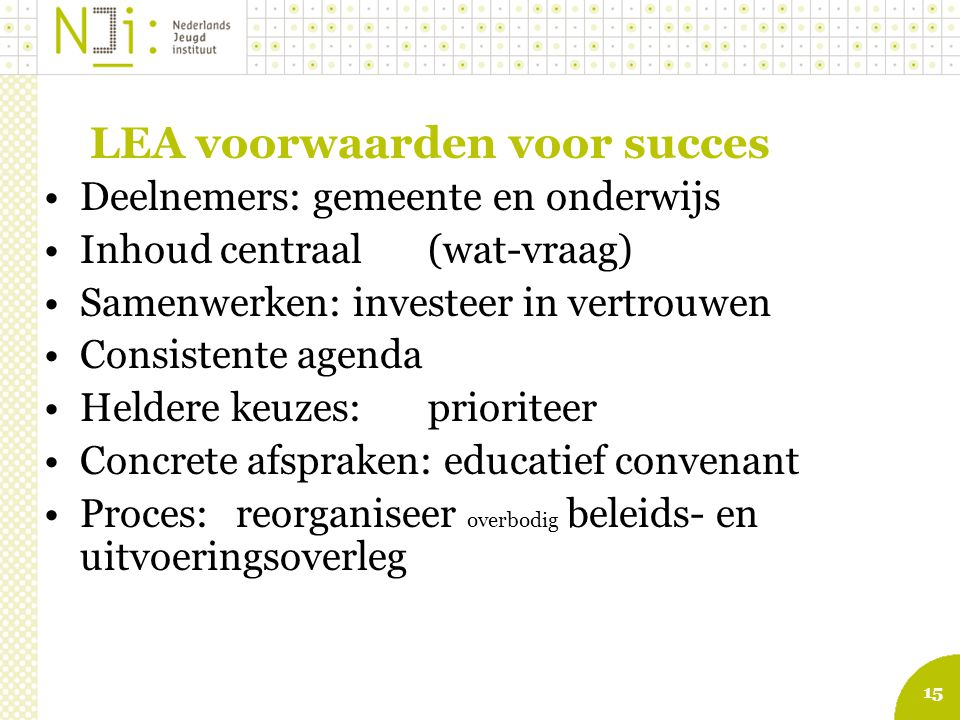 15 LEA voorwaarden voor succes Deelnemers: gemeente en onderwijs Inhoud centraal(wat-vraag) Samenwerken: investeer in vertrouwen Consistente agenda He