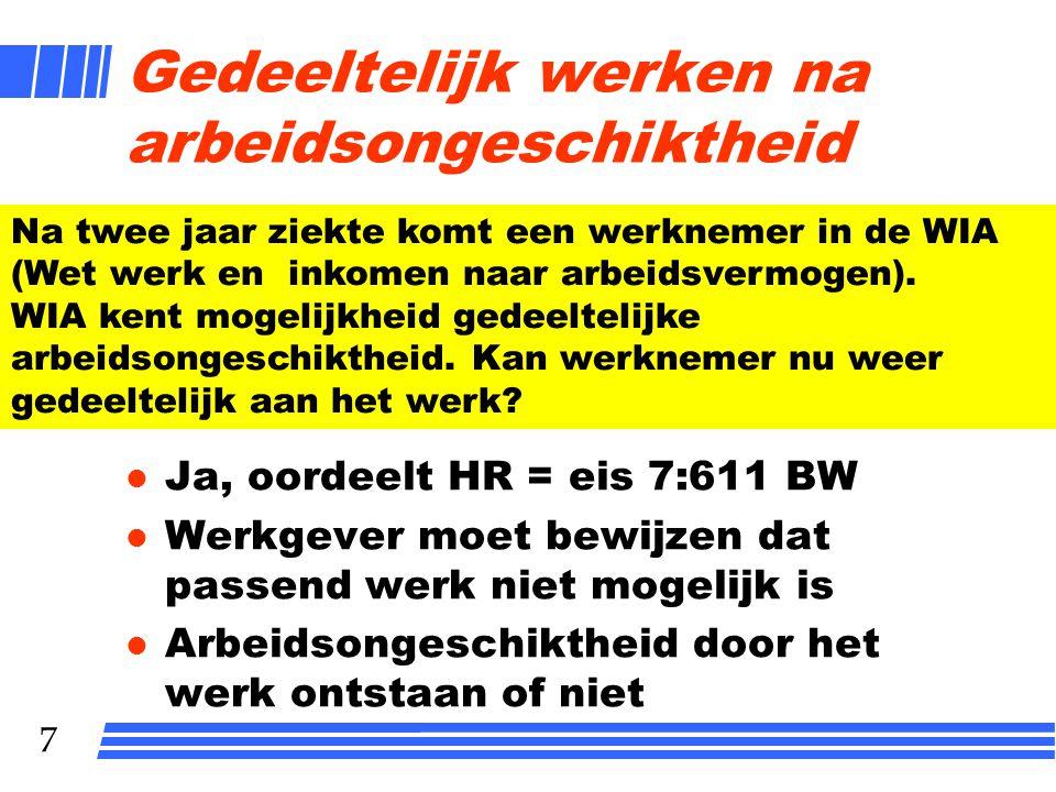 7 Gedeeltelijk werken na arbeidsongeschiktheid l Ja, oordeelt HR = eis 7:611 BW l Werkgever moet bewijzen dat passend werk niet mogelijk is l Arbeidso