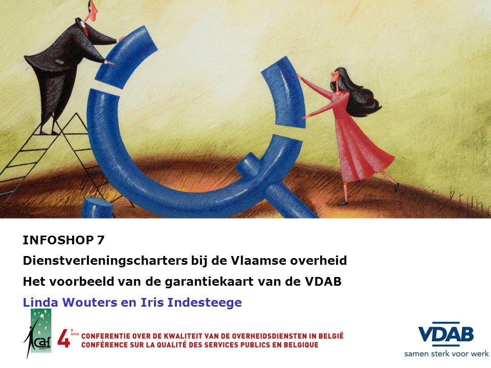 INFOSHOP 7 Dienstverleningscharters bij de Vlaamse overheid Het voorbeeld van de garantiekaart van de VDAB Linda Wouters en Iris Indesteege