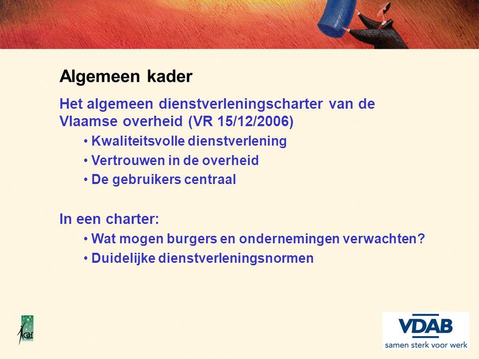 Algemeen kader Het algemeen dienstverleningscharter van de Vlaamse overheid (VR 15/12/2006) Kwaliteitsvolle dienstverlening Vertrouwen in de overheid