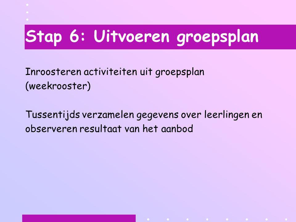 Stap 6: Uitvoeren groepsplan Inroosteren activiteiten uit groepsplan (weekrooster) Tussentijds verzamelen gegevens over leerlingen en observeren resultaat van het aanbod