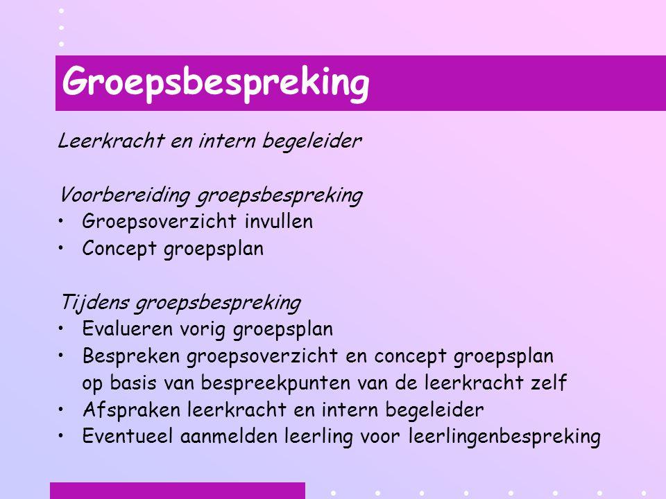 Groepsbespreking Leerkracht en intern begeleider Voorbereiding groepsbespreking Groepsoverzicht invullen Concept groepsplan Tijdens groepsbespreking E