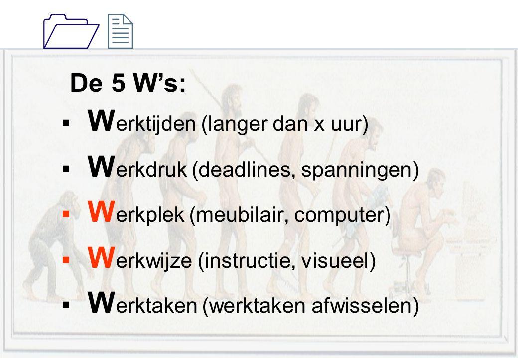 1212 De 5 W's:  W erktijden (langer dan x uur)  W erkdruk (deadlines, spanningen)  W erkplek (meubilair, computer)  W erkwijze (instructie, visuee