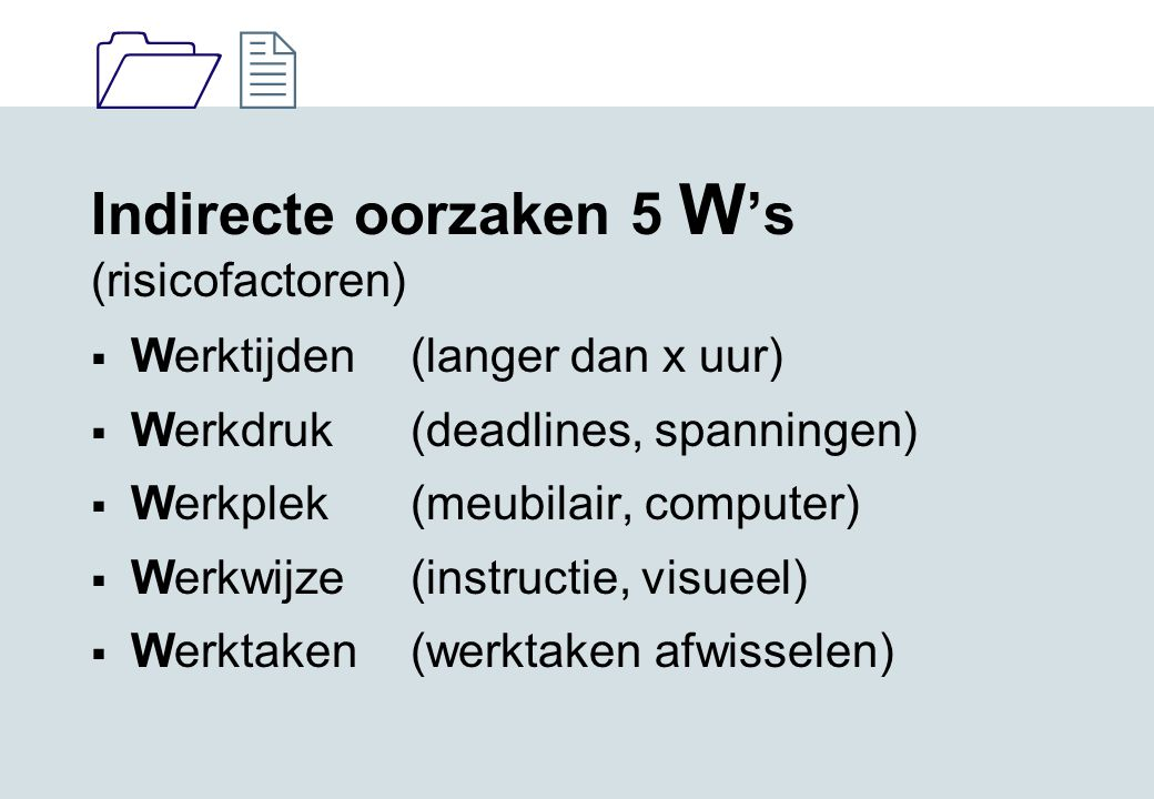 1212 Indirecte oorzaken 5 W 's (risicofactoren)  Werktijden (langer dan x uur)  Werkdruk (deadlines, spanningen)  Werkplek (meubilair, computer) 