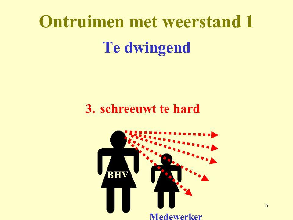 7 Ontruimen met weerstand 1 Medewerker BHV 4.kijkt niet, luistert niet naar de reactie, gaat te snel naar de volgende ruimte Te dwingend