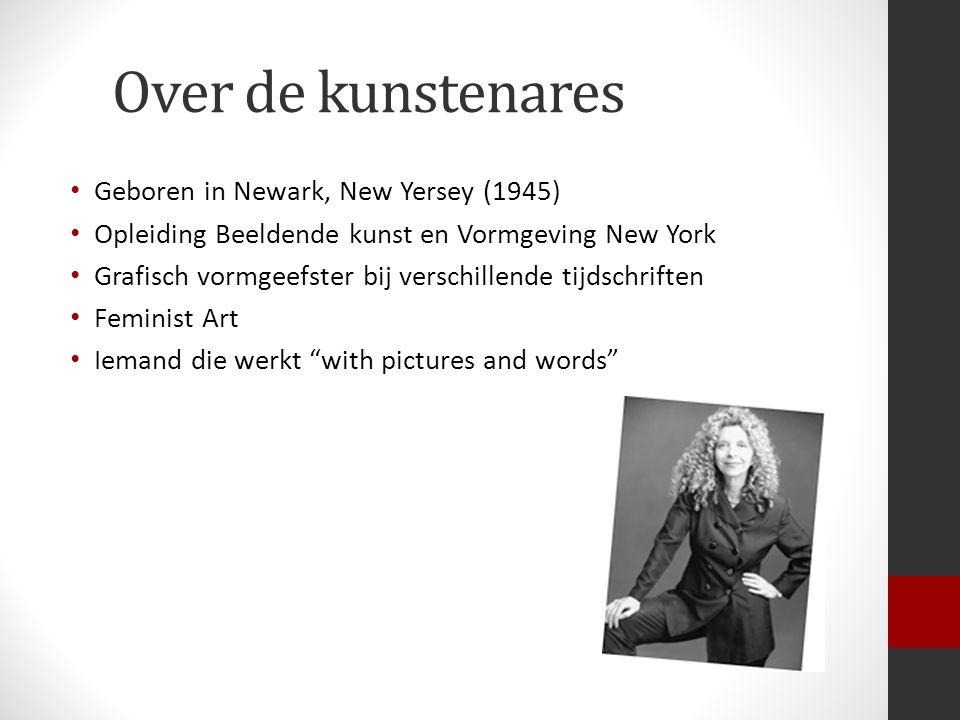 Over de kunstenares Geboren in Newark, New Yersey (1945) Opleiding Beeldende kunst en Vormgeving New York Grafisch vormgeefster bij verschillende tijdschriften Feminist Art Iemand die werkt with pictures and words