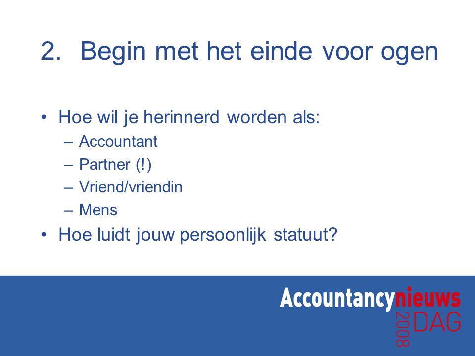 2.Begin met het einde voor ogen Hoe wil je herinnerd worden als: –Accountant –Partner (!) –Vriend/vriendin –Mens Hoe luidt jouw persoonlijk statuut?