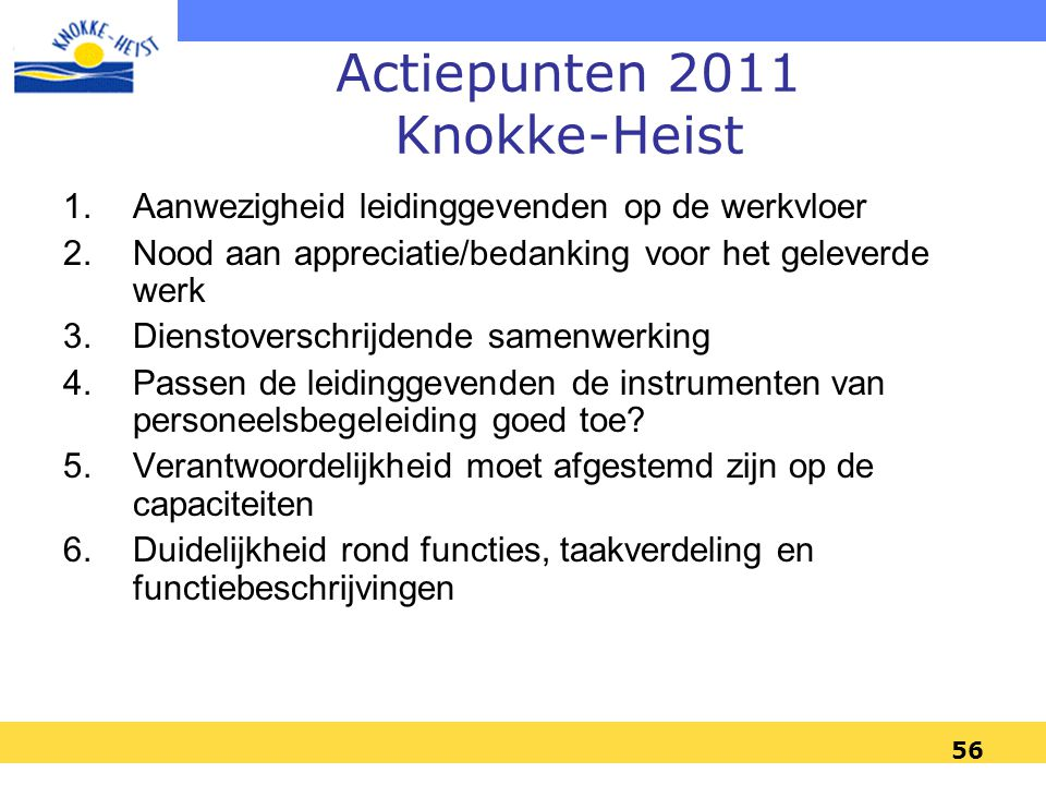 56 Actiepunten 2011 Knokke-Heist 1.Aanwezigheid leidinggevenden op de werkvloer 2.Nood aan appreciatie/bedanking voor het geleverde werk 3.Dienstoverschrijdende samenwerking 4.Passen de leidinggevenden de instrumenten van personeelsbegeleiding goed toe.