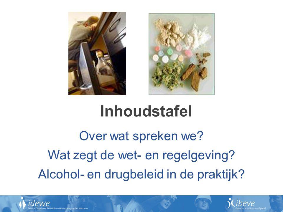 Inhoudstafel Over wat spreken we? Wat zegt de wet- en regelgeving? Alcohol- en drugbeleid in de praktijk?