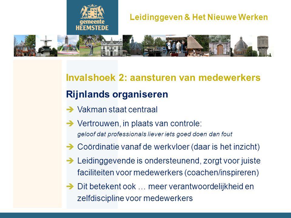 Invalshoek 2: aansturen van medewerkers Rijnlands organiseren èVakman staat centraal èVertrouwen, in plaats van controle: geloof dat professionals liever iets goed doen dan fout èCoördinatie vanaf de werkvloer (daar is het inzicht) èLeidinggevende is ondersteunend, zorgt voor juiste faciliteiten voor medewerkers (coachen/inspireren) èDit betekent ook … meer verantwoordelijkheid en zelfdiscipline voor medewerkers Leidinggeven & Het Nieuwe Werken