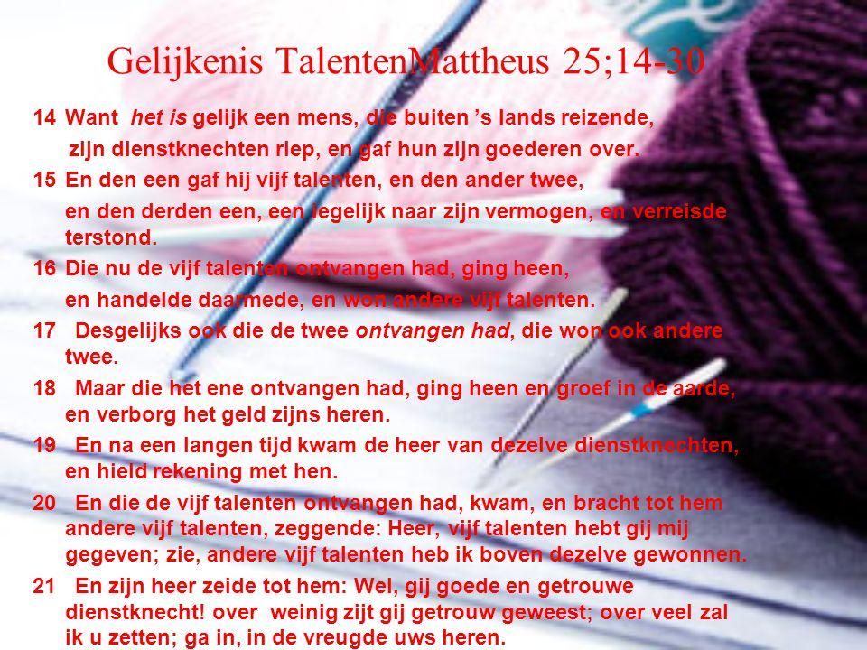 Gelijkenis TalentenMattheus 25;14-30 14Want het is gelijk een mens, die buiten 's lands reizende, zijn dienstknechten riep, en gaf hun zijn goederen o
