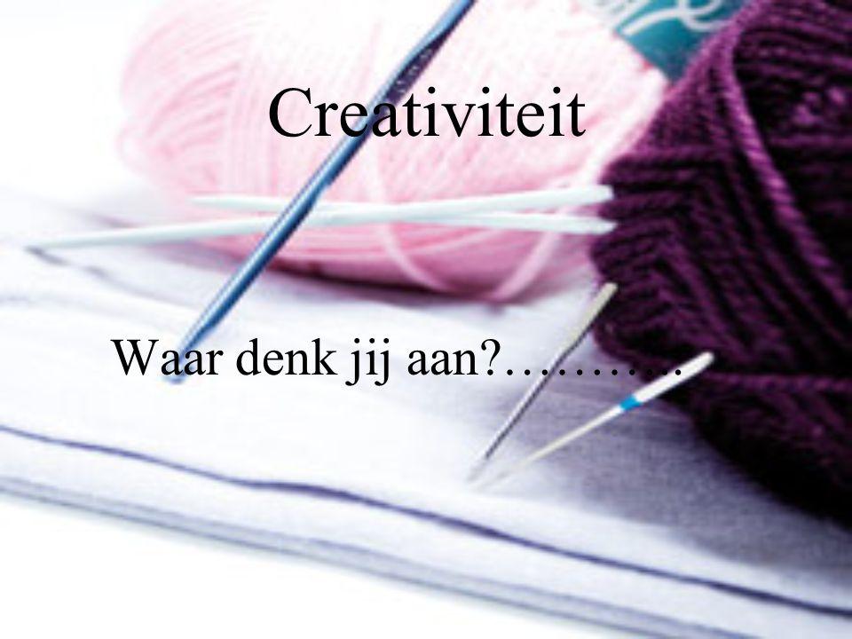Creativiteit Waar denk jij aan?………..