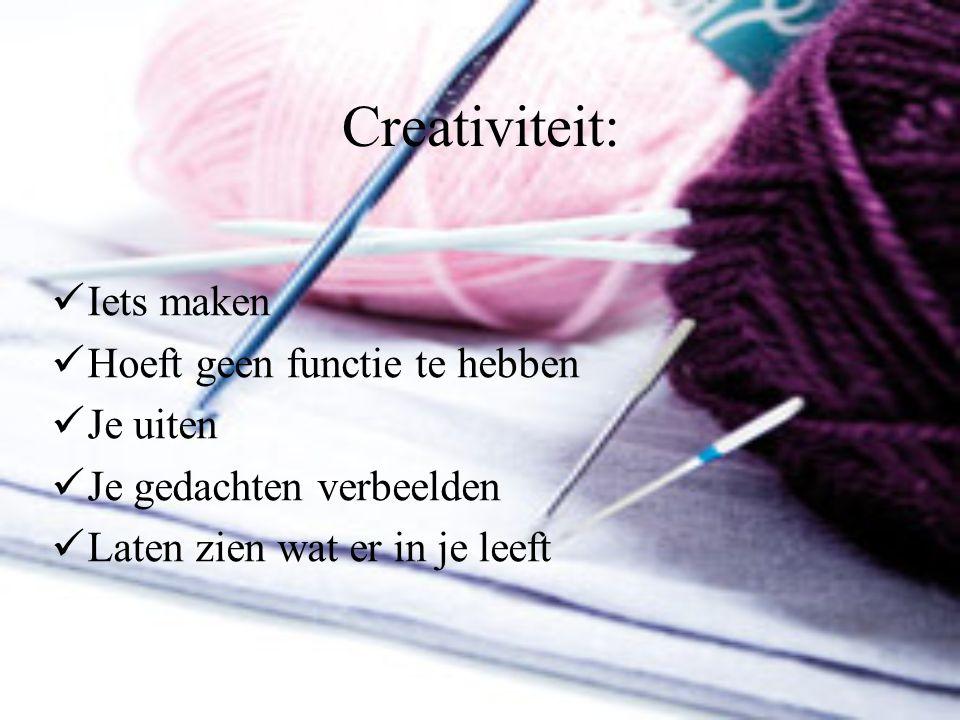 Creativiteit: Iets maken Hoeft geen functie te hebben Je uiten Je gedachten verbeelden Laten zien wat er in je leeft