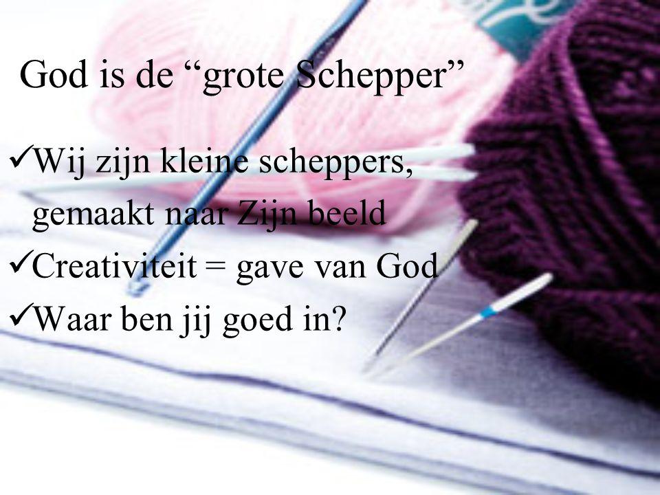 """God is de """"grote Schepper"""" Wij zijn kleine scheppers, gemaakt naar Zijn beeld Creativiteit = gave van God Waar ben jij goed in?"""