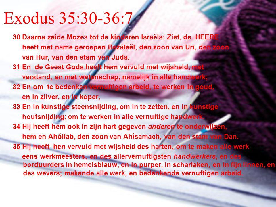 Exodus 35:30-36:7 30 Daarna zeide Mozes tot de kinderen Israëls: Ziet, de HEERE heeft met name geroepen Bezáleël, den zoon van Uri, den zoon van Hur,