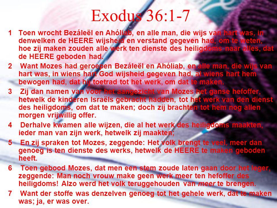 Exodus 36:1-7 1 Toen wrocht Bezáleël en Ahóliab, en alle man, die wijs van hart was, in denwelken de HEERE wijsheid en verstand gegeven had, om te wet