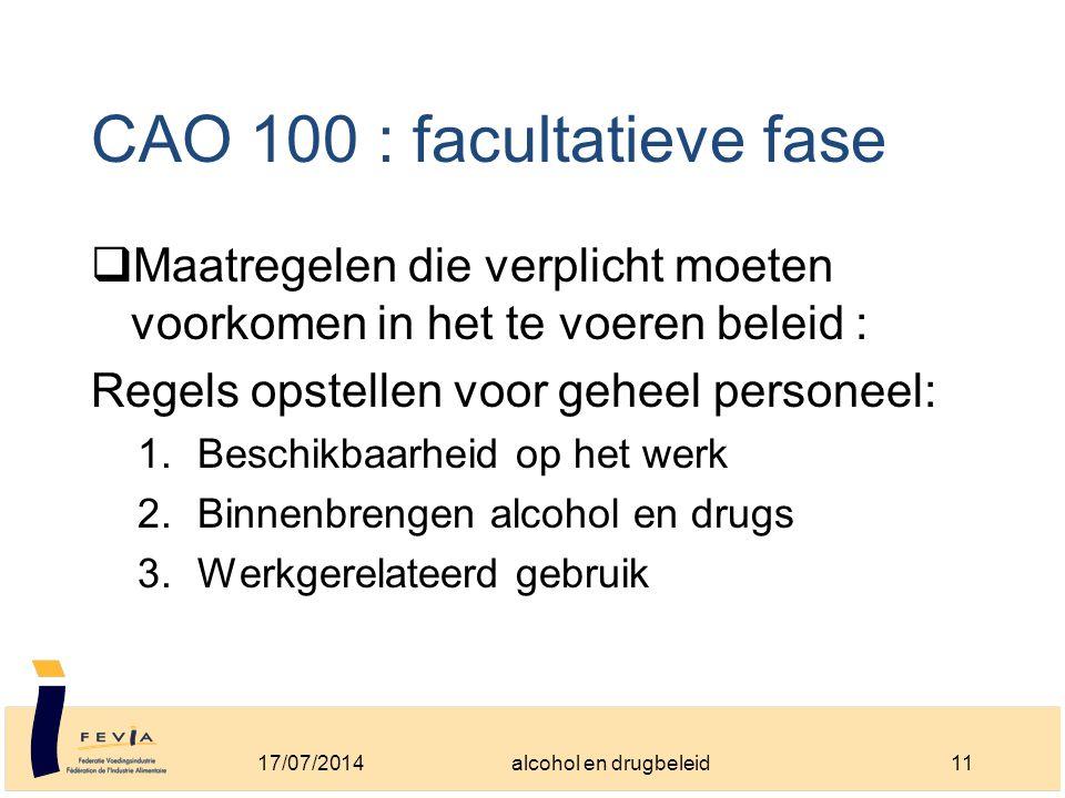 CAO 100 : facultatieve fase  Maatregelen die verplicht moeten voorkomen in het te voeren beleid : Regels opstellen voor geheel personeel: 1.Beschikbaarheid op het werk 2.Binnenbrengen alcohol en drugs 3.Werkgerelateerd gebruik 17/07/201411alcohol en drugbeleid