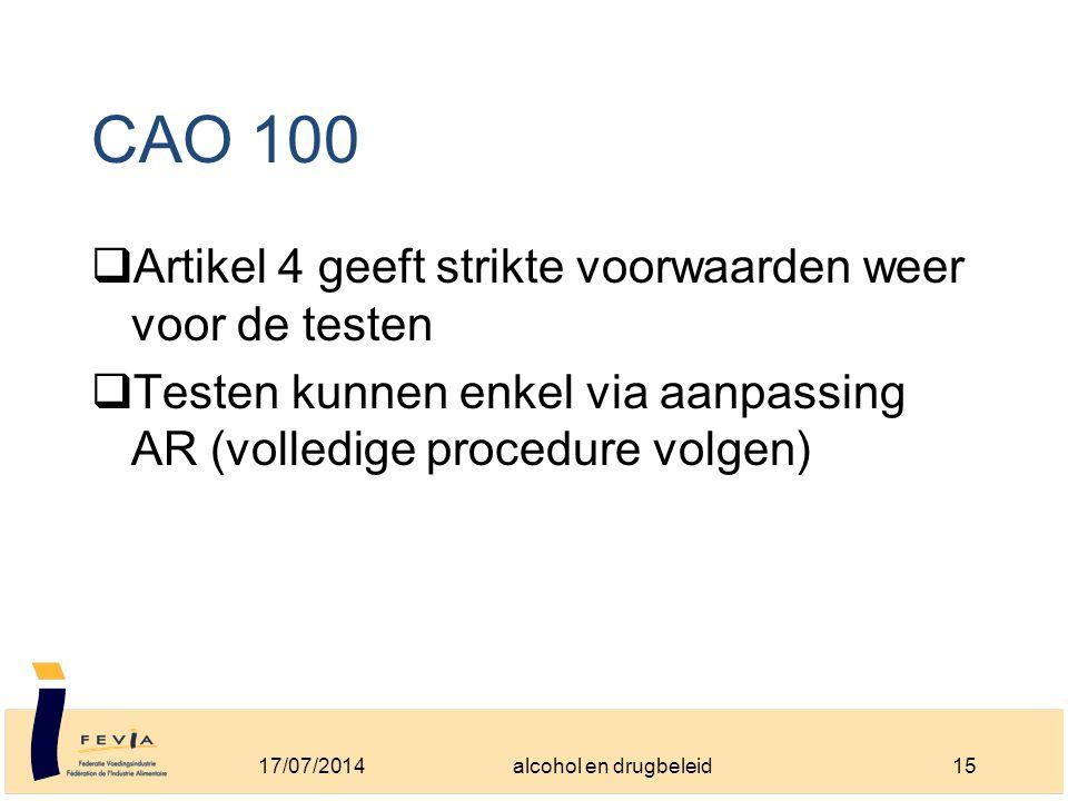 CAO 100  Artikel 4 geeft strikte voorwaarden weer voor de testen  Testen kunnen enkel via aanpassing AR (volledige procedure volgen) 17/07/201415alcohol en drugbeleid