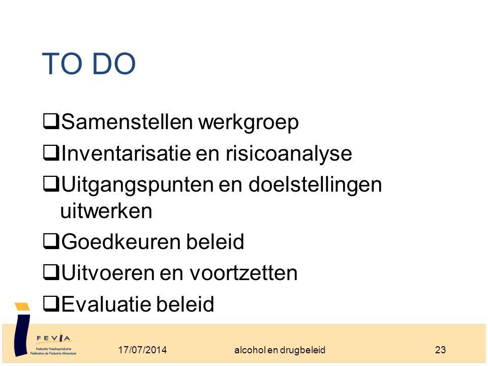TO DO  Samenstellen werkgroep  Inventarisatie en risicoanalyse  Uitgangspunten en doelstellingen uitwerken  Goedkeuren beleid  Uitvoeren en voortzetten  Evaluatie beleid 17/07/201423alcohol en drugbeleid