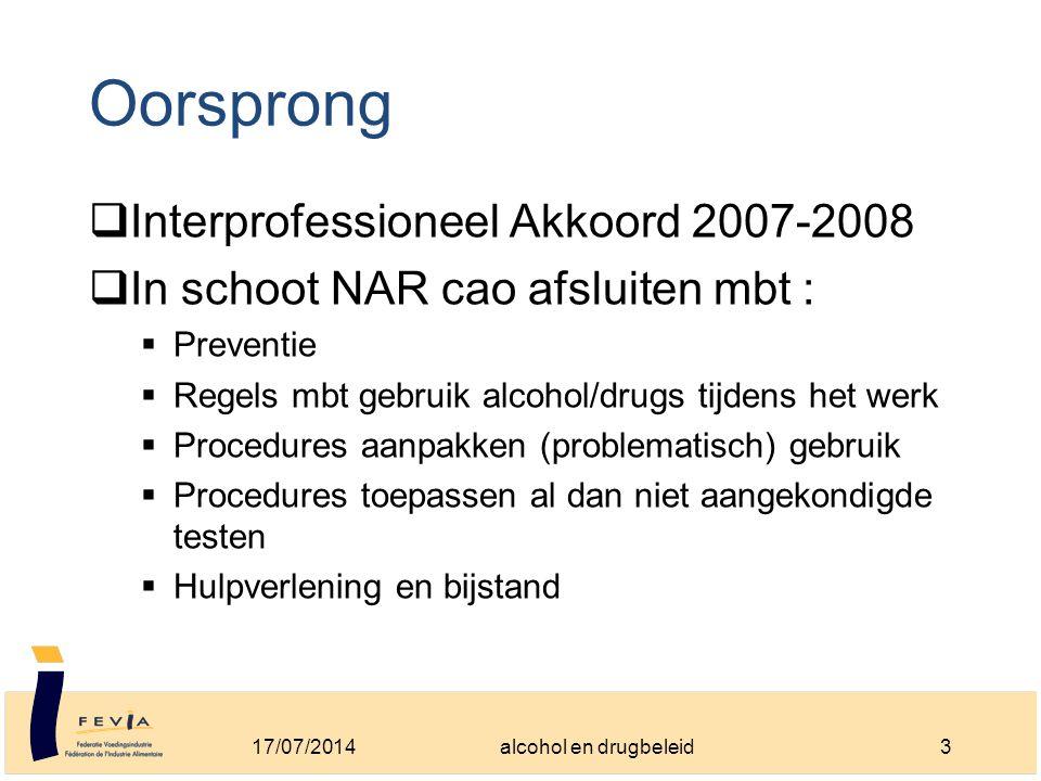 Oorsprong  Interprofessioneel Akkoord 2007-2008  In schoot NAR cao afsluiten mbt :  Preventie  Regels mbt gebruik alcohol/drugs tijdens het werk  Procedures aanpakken (problematisch) gebruik  Procedures toepassen al dan niet aangekondigde testen  Hulpverlening en bijstand 17/07/20143alcohol en drugbeleid