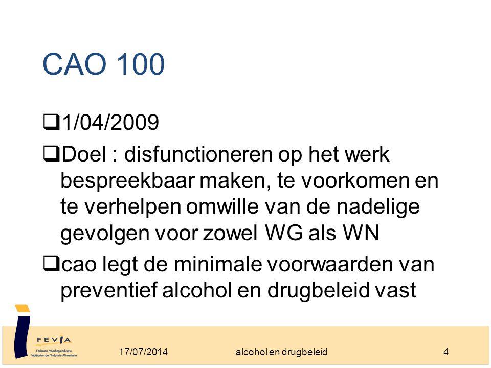 CAO 100  1/04/2009  Doel : disfunctioneren op het werk bespreekbaar maken, te voorkomen en te verhelpen omwille van de nadelige gevolgen voor zowel WG als WN  cao legt de minimale voorwaarden van preventief alcohol en drugbeleid vast 17/07/20144alcohol en drugbeleid