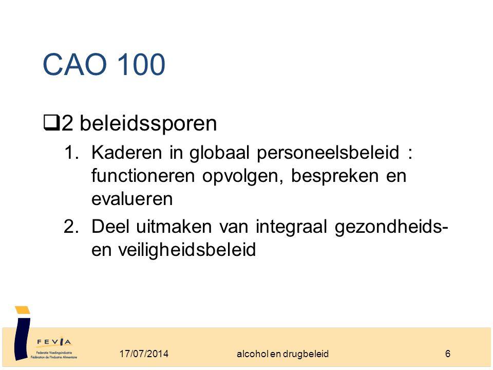 CAO 100  2 beleidssporen 1.Kaderen in globaal personeelsbeleid : functioneren opvolgen, bespreken en evalueren 2.Deel uitmaken van integraal gezondheids- en veiligheidsbeleid 17/07/20146alcohol en drugbeleid