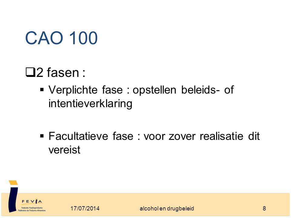 CAO 100  2 fasen :  Verplichte fase : opstellen beleids- of intentieverklaring  Facultatieve fase : voor zover realisatie dit vereist 17/07/20148alcohol en drugbeleid