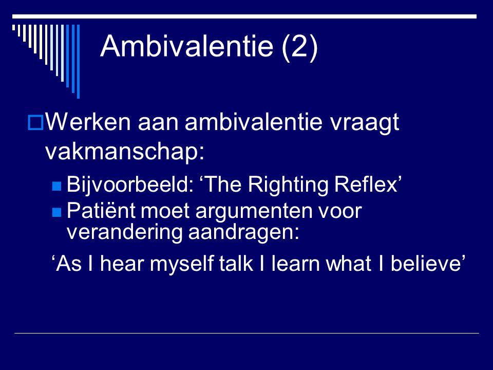 Ambivalentie (2)  Werken aan ambivalentie vraagt vakmanschap: Bijvoorbeeld: 'The Righting Reflex' Patiënt moet argumenten voor verandering aandragen: 'As I hear myself talk I learn what I believe'