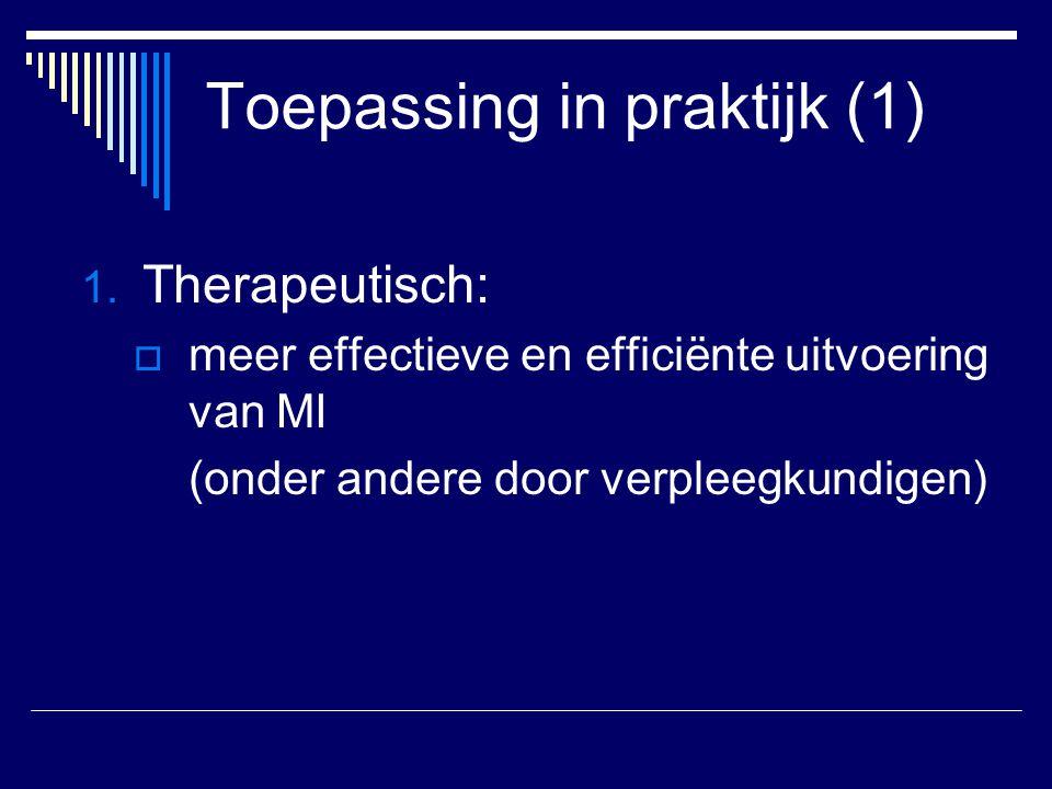 Toepassing in praktijk (1) 1. Therapeutisch:  meer effectieve en efficiënte uitvoering van MI (onder andere door verpleegkundigen)