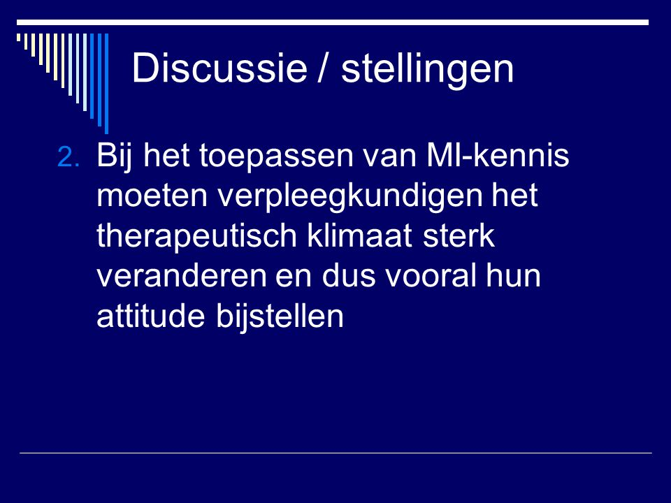Discussie / stellingen 2. Bij het toepassen van MI-kennis moeten verpleegkundigen het therapeutisch klimaat sterk veranderen en dus vooral hun attitud
