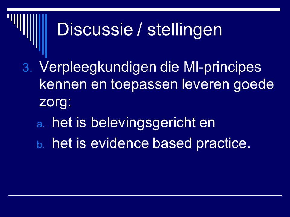 Discussie / stellingen 3. Verpleegkundigen die MI-principes kennen en toepassen leveren goede zorg: a. het is belevingsgericht en b. het is evidence b