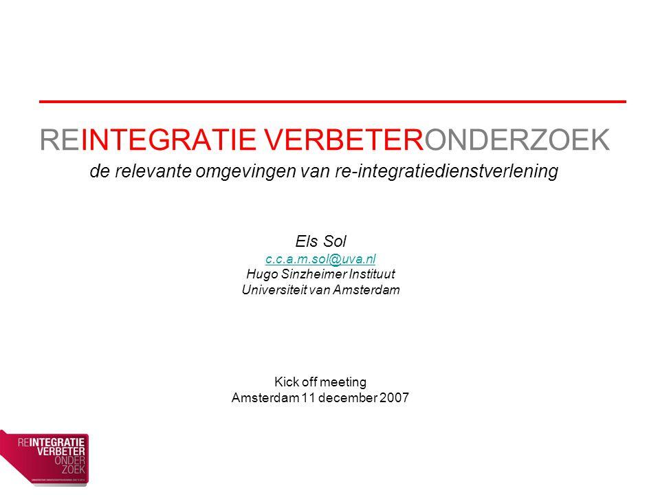 REINTEGRATIE VERBETERONDERZOEK de relevante omgevingen van re-integratiedienstverlening Els Sol c.c.a.m.sol@uva.nl Hugo Sinzheimer Instituut Universiteit van Amsterdam Kick off meeting Amsterdam 11 december 2007