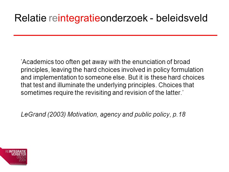 Relatie reintegratieonderzoek - beleidsveld 'Academics too often get away with the enunciation of broad principles, leaving the hard choices involved