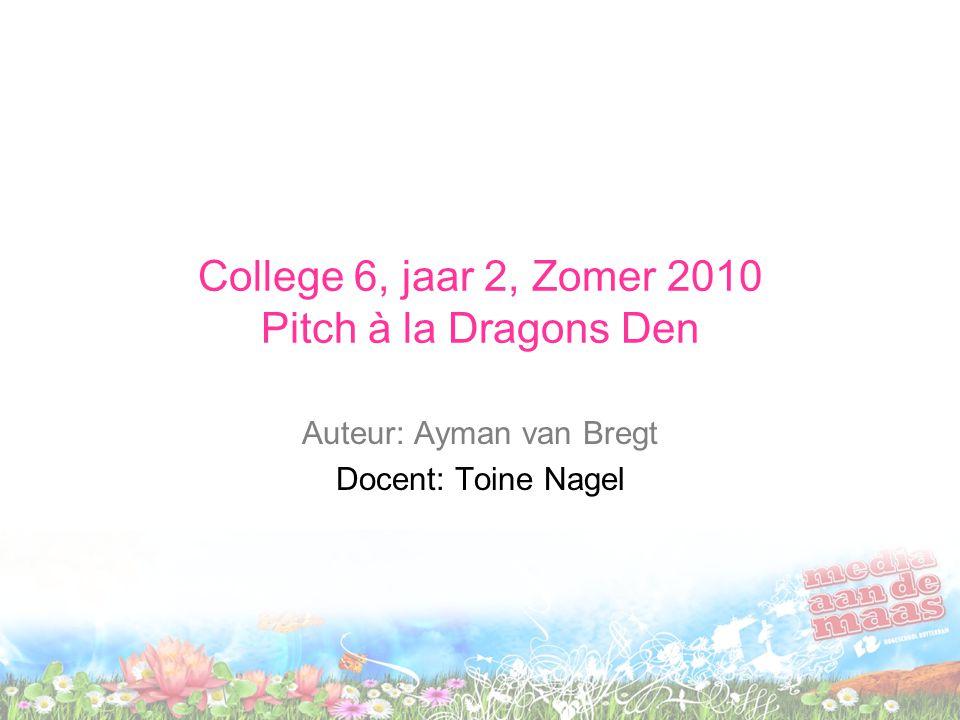 College 6, jaar 2, Zomer 2010 Pitch à la Dragons Den Auteur: Ayman van Bregt Docent: Toine Nagel