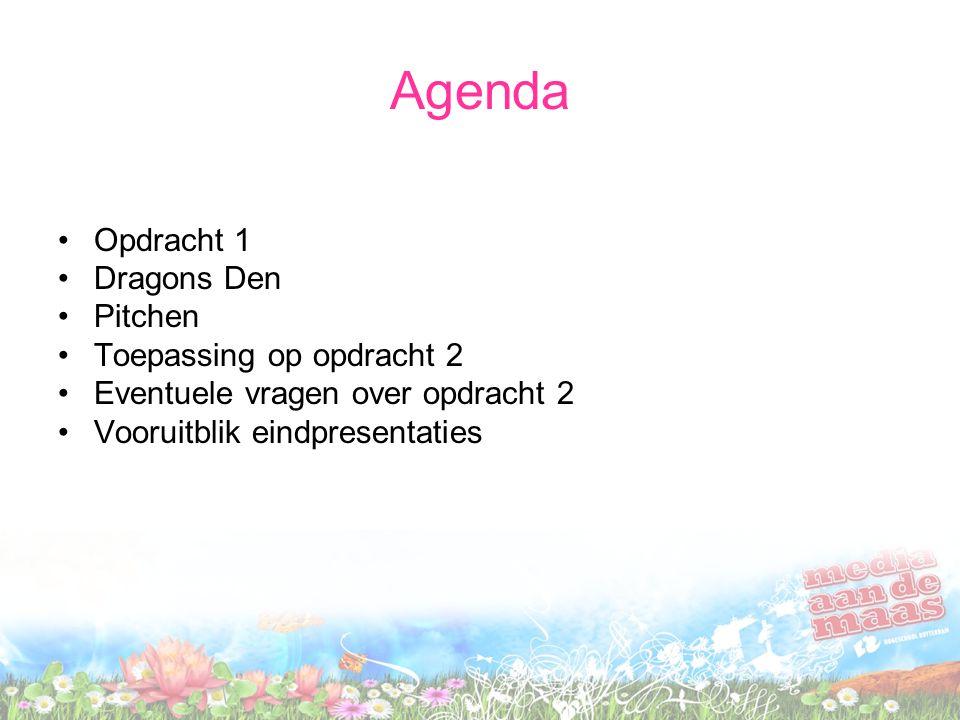 Agenda Opdracht 1 Dragons Den Pitchen Toepassing op opdracht 2 Eventuele vragen over opdracht 2 Vooruitblik eindpresentaties