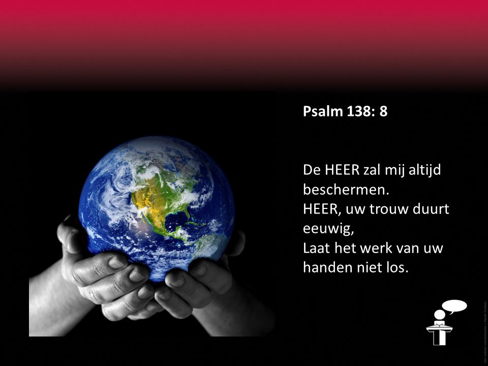 Psalm 138: 8 De HEER zal mij altijd beschermen. HEER, uw trouw duurt eeuwig, Laat het werk van uw handen niet los.