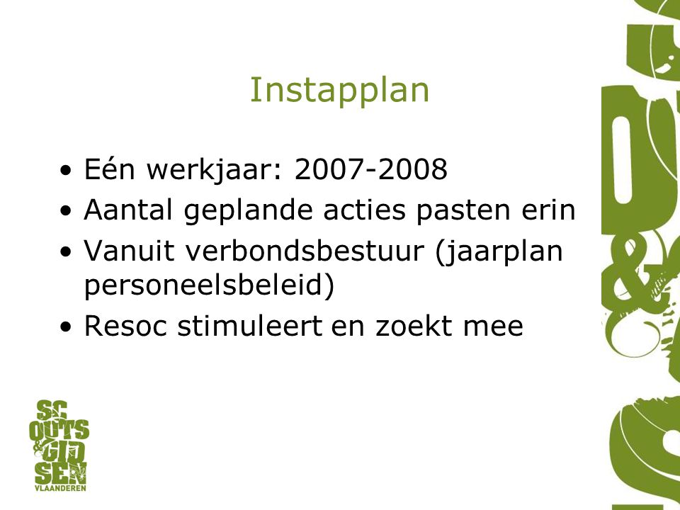 Instapplan Eén werkjaar: 2007-2008 Aantal geplande acties pasten erin Vanuit verbondsbestuur (jaarplan personeelsbeleid) Resoc stimuleert en zoekt mee
