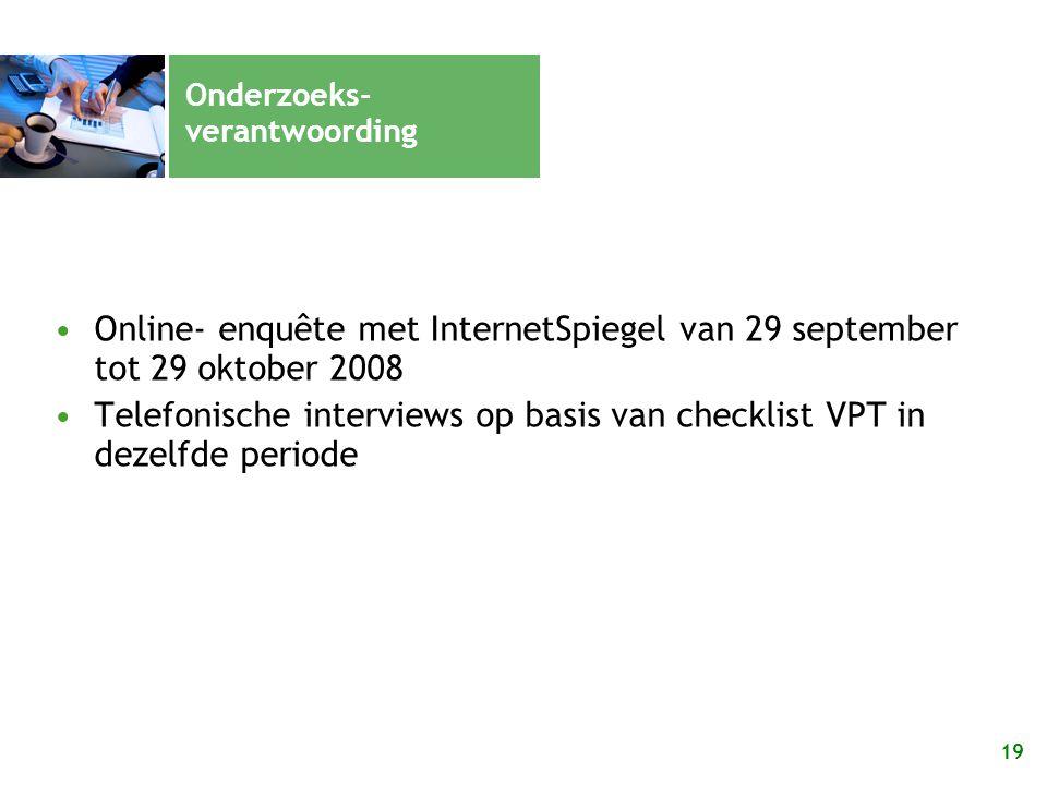 19 Onderzoeks- verantwoording Online- enquête met InternetSpiegel van 29 september tot 29 oktober 2008 Telefonische interviews op basis van checklist VPT in dezelfde periode