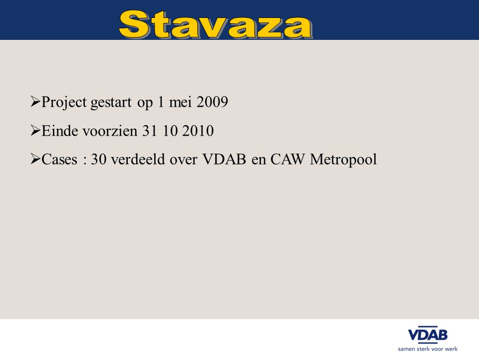  Project gestart op 1 mei 2009  Einde voorzien 31 10 2010  Cases : 30 verdeeld over VDAB en CAW Metropool