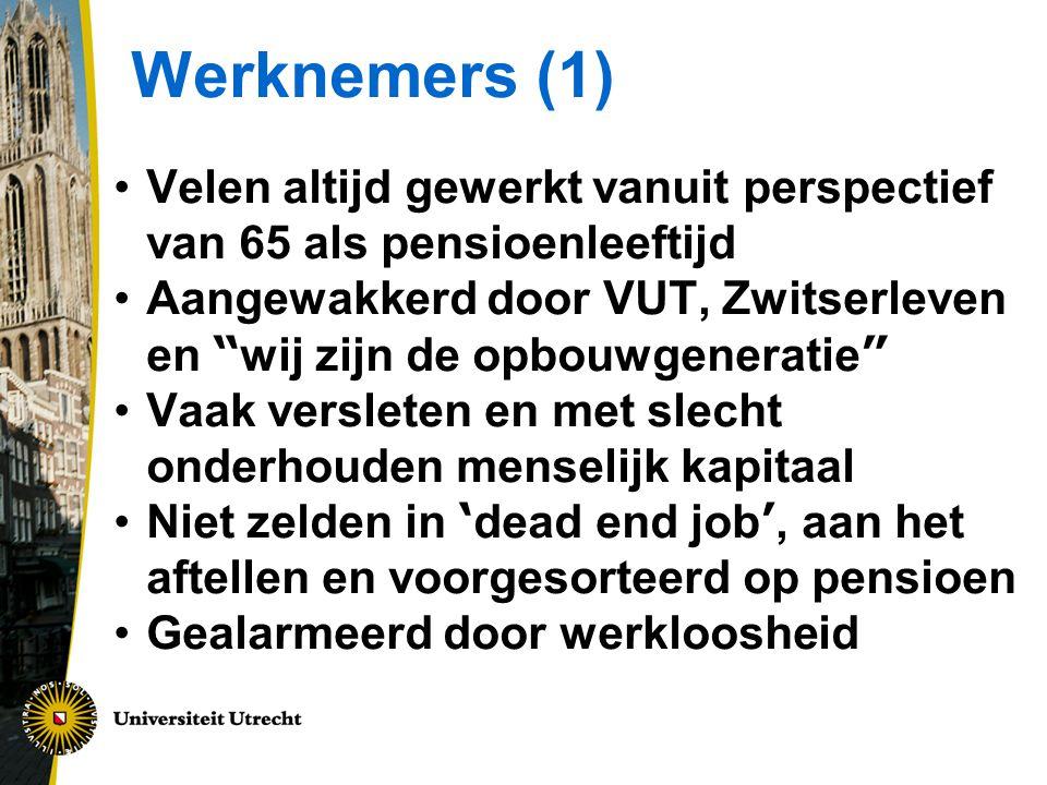 Werknemers (1) Velen altijd gewerkt vanuit perspectief van 65 als pensioenleeftijd Aangewakkerd door VUT, Zwitserleven en wij zijn de opbouwgeneratie Vaak versleten en met slecht onderhouden menselijk kapitaal Niet zelden in ' dead end job ', aan het aftellen en voorgesorteerd op pensioen Gealarmeerd door werkloosheid