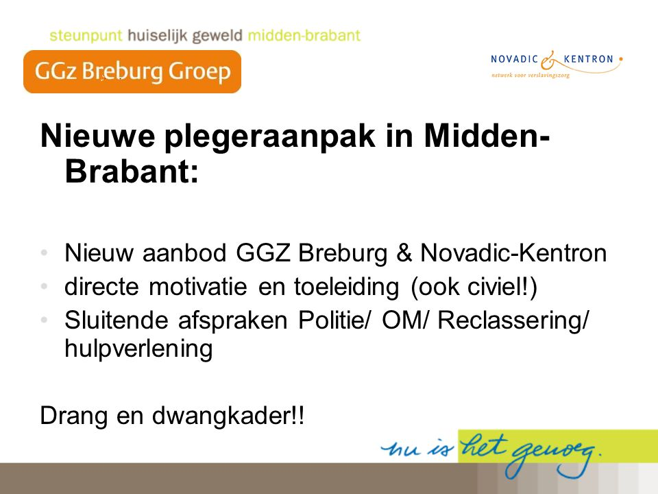 Nieuwe plegeraanpak in Midden- Brabant: Nieuw aanbod GGZ Breburg & Novadic-Kentron directe motivatie en toeleiding (ook civiel!) Sluitende afspraken P