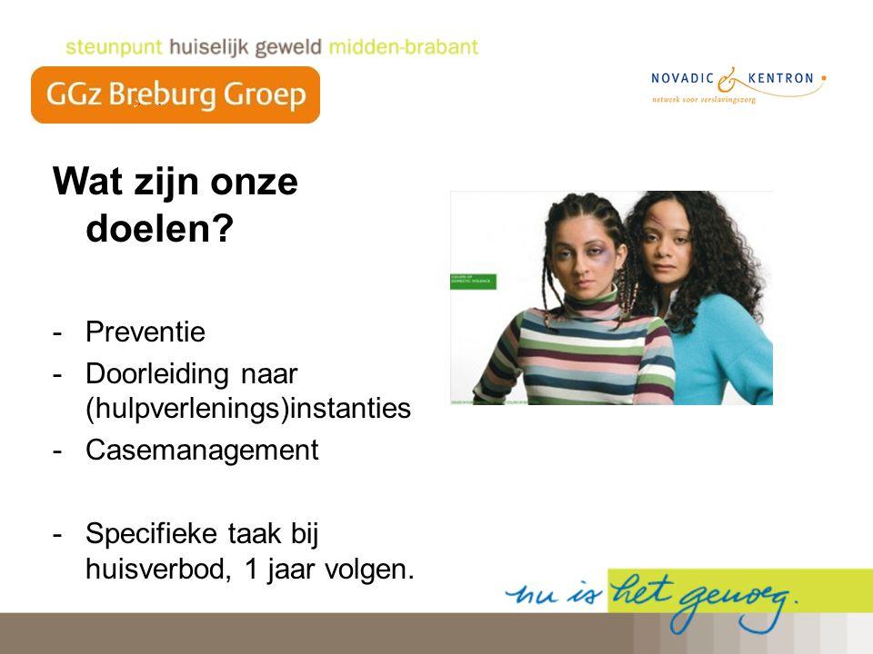 Wat zijn onze doelen? -Preventie -Doorleiding naar (hulpverlenings)instanties -Casemanagement -Specifieke taak bij huisverbod, 1 jaar volgen.