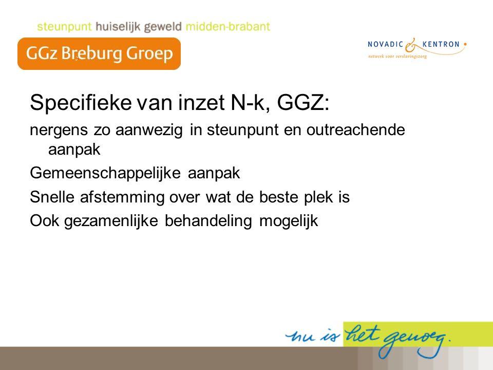 Specifieke van inzet N-k, GGZ: nergens zo aanwezig in steunpunt en outreachende aanpak Gemeenschappelijke aanpak Snelle afstemming over wat de beste p